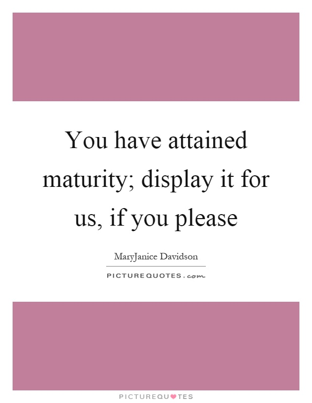 You have attained maturity; display it for us, if you please Picture Quote #1