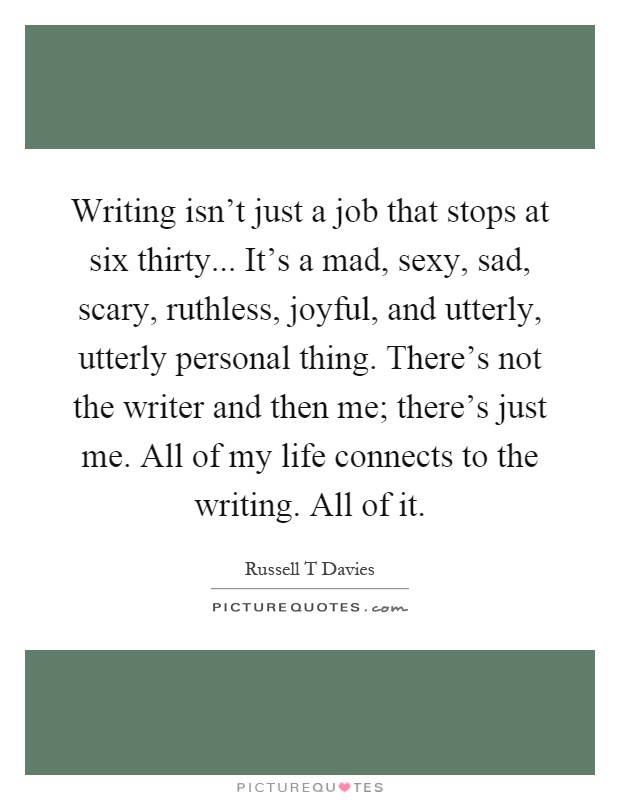 Writing isn't just a job that stops at six thirty... It's a mad, sexy, sad, scary, ruthless, joyful, and utterly, utterly personal thing. There's not the writer and then me; there's just me. All of my life connects to the writing. All of it Picture Quote #1