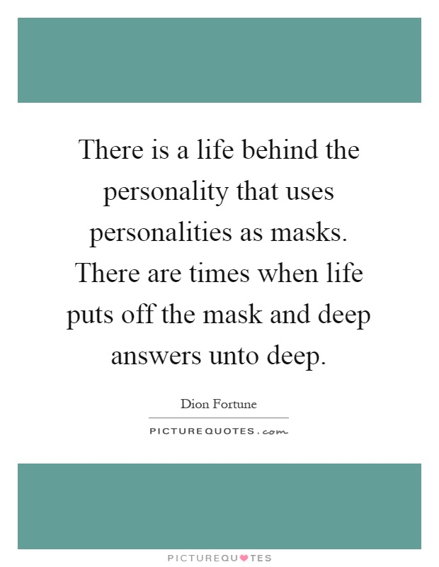 There is a life behind the personality that uses personalities as masks. There are times when life puts off the mask and deep answers unto deep Picture Quote #1