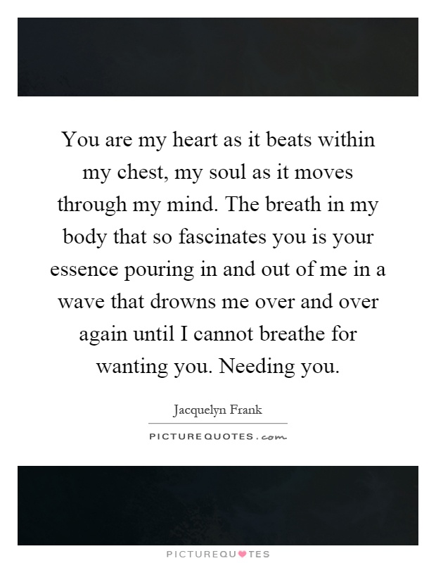 You are my heart as it beats within my chest, my soul as it moves through my mind. The breath in my body that so fascinates you is your essence pouring in and out of me in a wave that drowns me over and over again until I cannot breathe for wanting you. Needing you Picture Quote #1