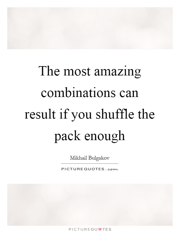 The most amazing combinations can result if you shuffle the pack enough Picture Quote #1
