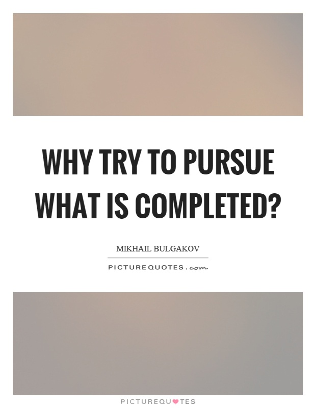 Why try to pursue what is completed? Picture Quote #1