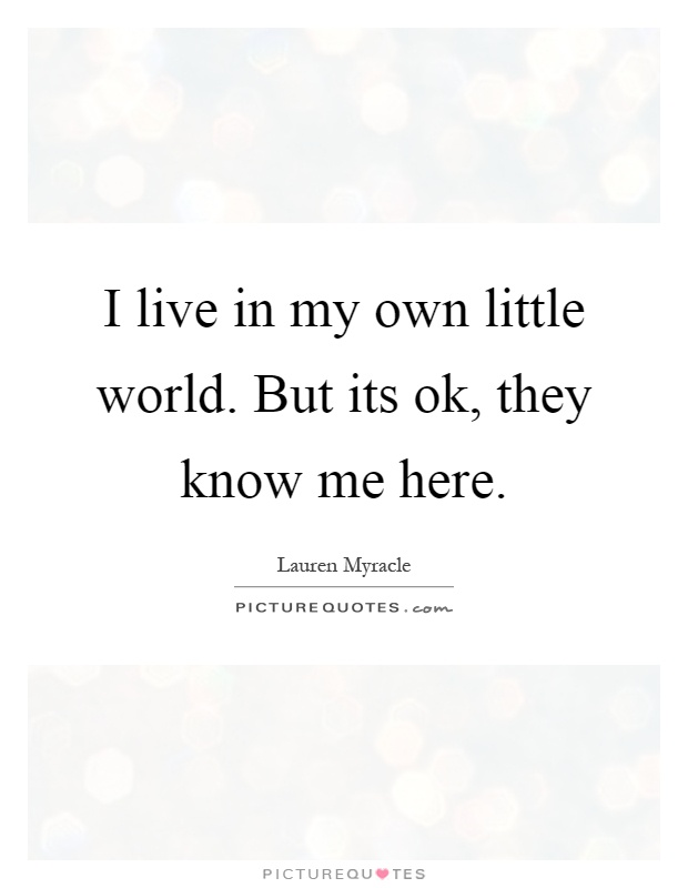 I live in my own little world. But its ok, they know me here Picture Quote #1