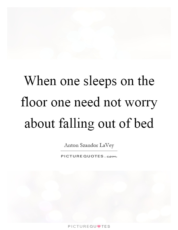 When one sleeps on the floor one need not worry about falling out of bed Picture Quote #1