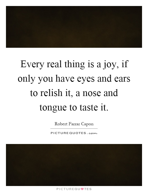 Every real thing is a joy, if only you have eyes and ears to relish it, a nose and tongue to taste it Picture Quote #1