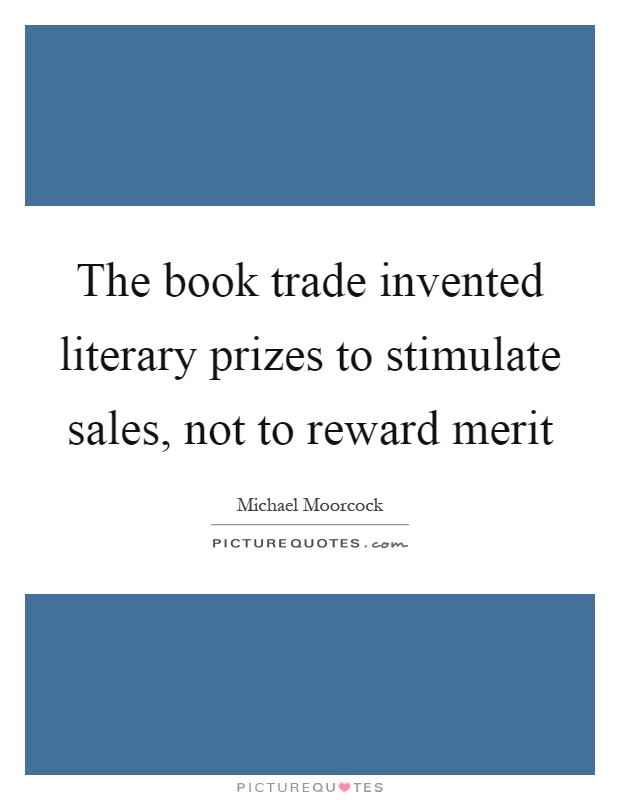 The book trade invented literary prizes to stimulate sales, not to reward merit Picture Quote #1