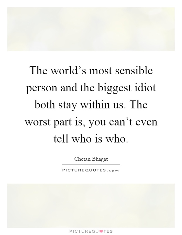 The world's most sensible person and the biggest idiot both stay within us. The worst part is, you can't even tell who is who Picture Quote #1