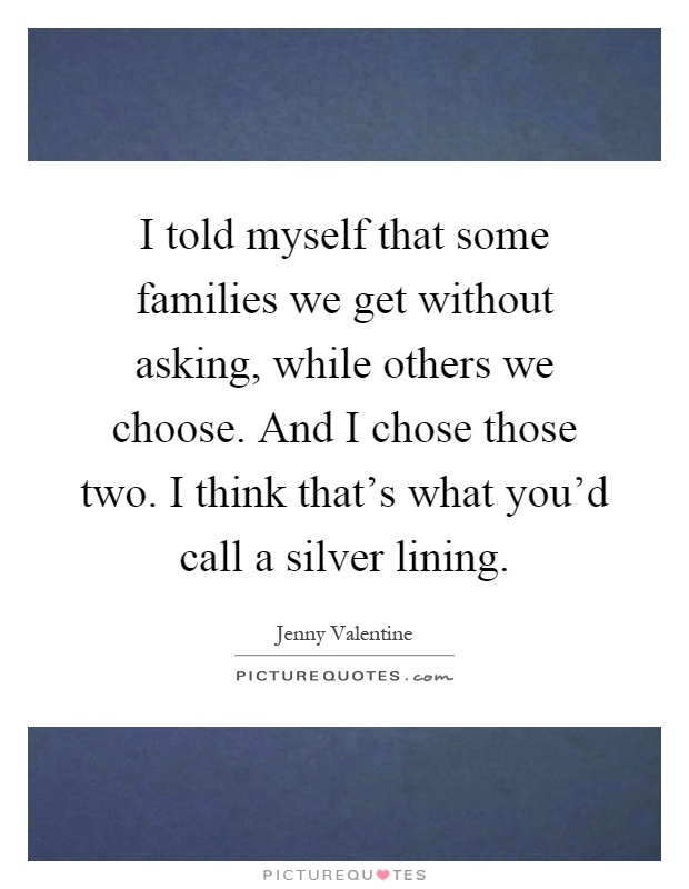 I told myself that some families we get without asking, while others we choose. And I chose those two. I think that's what you'd call a silver lining Picture Quote #1
