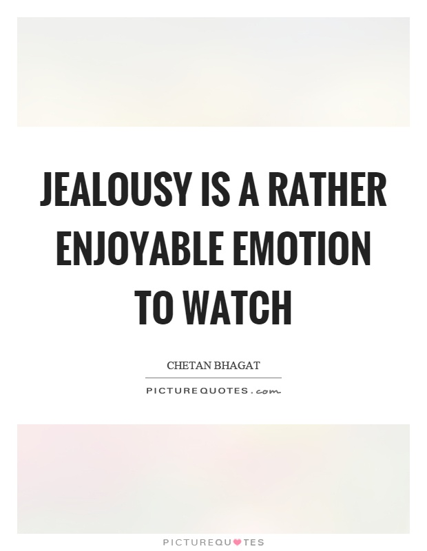 Jealousy is a rather enjoyable emotion to watch Picture Quote #1
