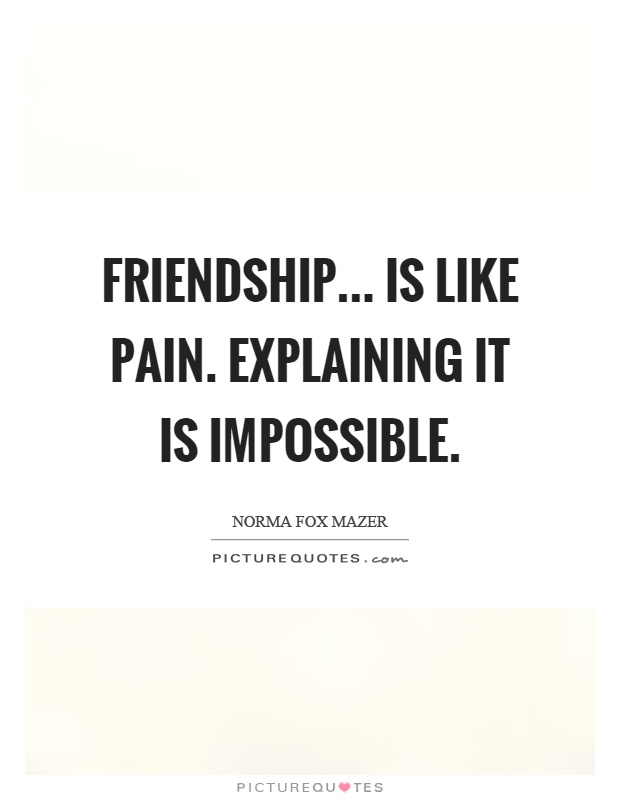 Friendship... is like pain. Explaining it is impossible Picture Quote #1