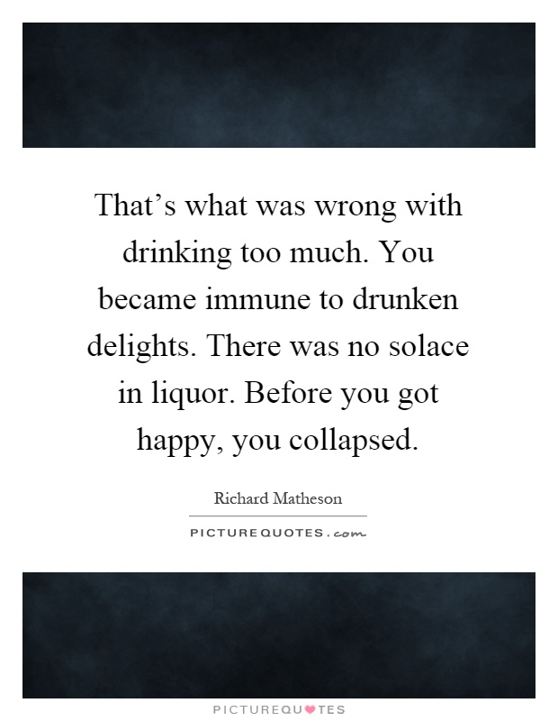 That's what was wrong with drinking too much. You became immune to drunken delights. There was no solace in liquor. Before you got happy, you collapsed Picture Quote #1