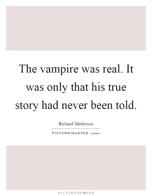 The vampire was real. It was only that his true story had never been told Picture Quote #1