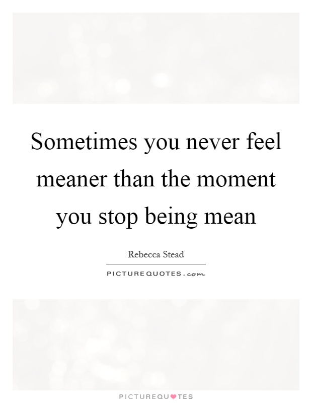 Sometimes you never feel meaner than the moment you stop being mean Picture Quote #1