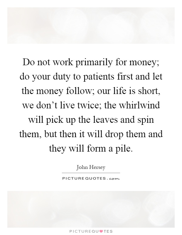 Do not work primarily for money; do your duty to patients first and let the money follow; our life is short, we don't live twice; the whirlwind will pick up the leaves and spin them, but then it will drop them and they will form a pile Picture Quote #1