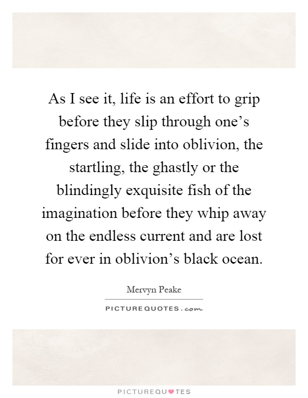 As I see it, life is an effort to grip before they slip through one's fingers and slide into oblivion, the startling, the ghastly or the blindingly exquisite fish of the imagination before they whip away on the endless current and are lost for ever in oblivion's black ocean Picture Quote #1