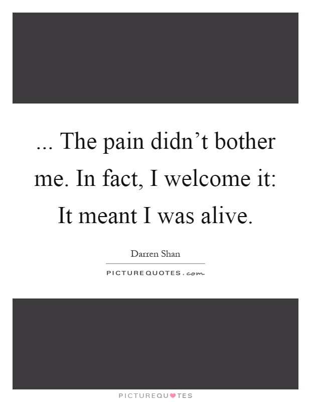 ... The pain didn't bother me. In fact, I welcome it: It meant I was alive Picture Quote #1