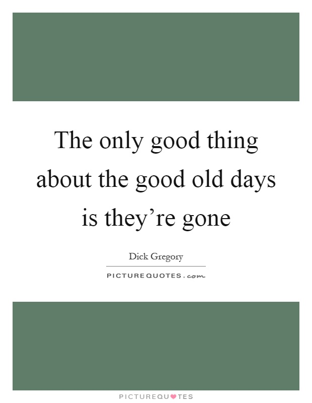 The only good thing about the good old days is they're gone Picture Quote #1