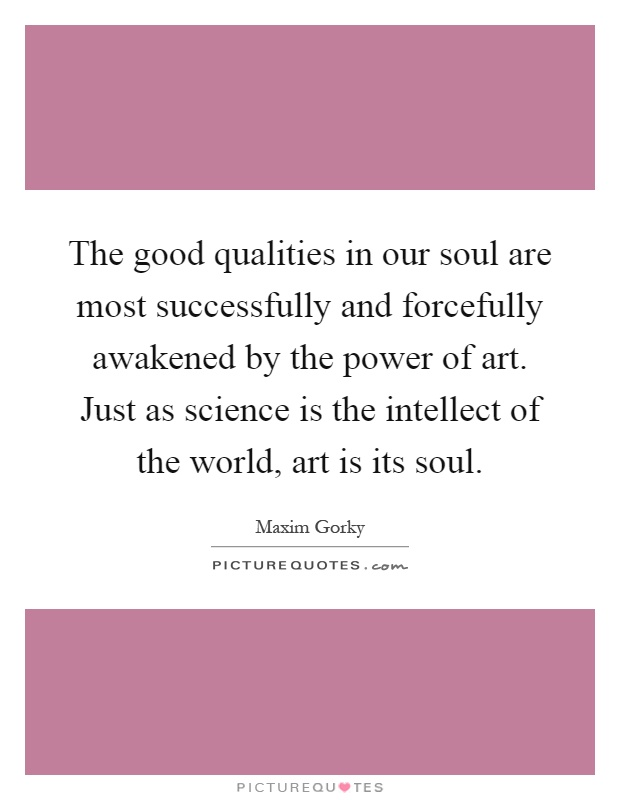 The good qualities in our soul are most successfully and forcefully awakened by the power of art. Just as science is the intellect of the world, art is its soul Picture Quote #1