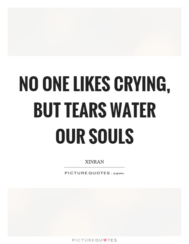 No one likes crying, but tears water our souls Picture Quote #1