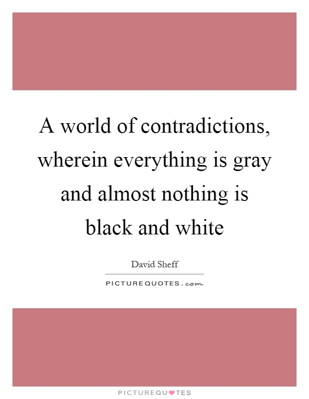 A world of contradictions, wherein everything is gray and almost nothing is black and white Picture Quote #1