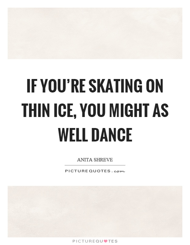 If you're skating on thin ice, you might as well dance Picture Quote #1