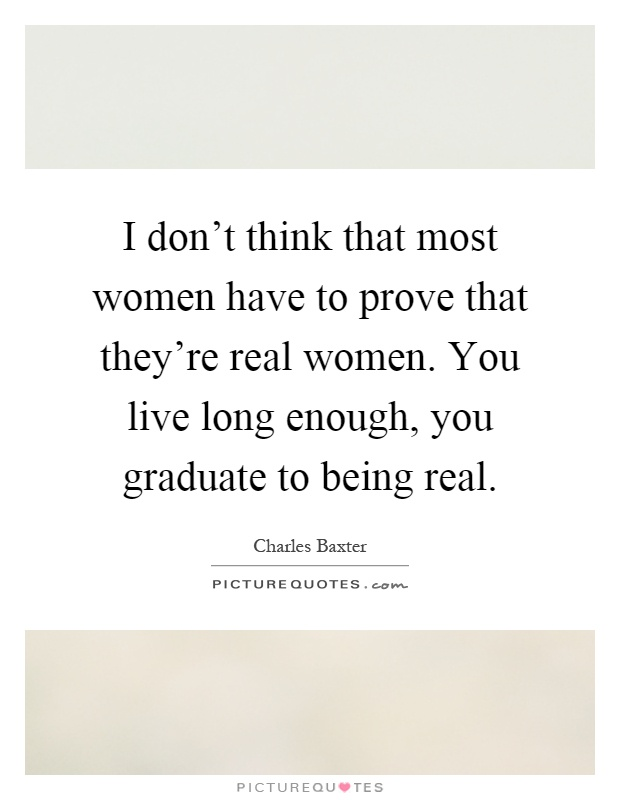 I don't think that most women have to prove that they're real women. You live long enough, you graduate to being real Picture Quote #1