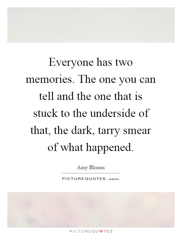 Everyone has two memories. The one you can tell and the one that is stuck to the underside of that, the dark, tarry smear of what happened Picture Quote #1