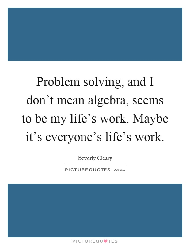 Problem solving, and I don\'t mean algebra, seems to be my life\'s ...