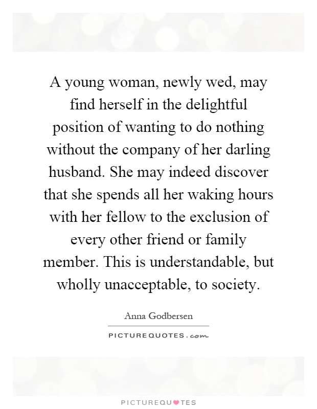A young woman, newly wed, may find herself in the delightful position of wanting to do nothing without the company of her darling husband. She may indeed discover that she spends all her waking hours with her fellow to the exclusion of every other friend or family member. This is understandable, but wholly unacceptable, to society Picture Quote #1