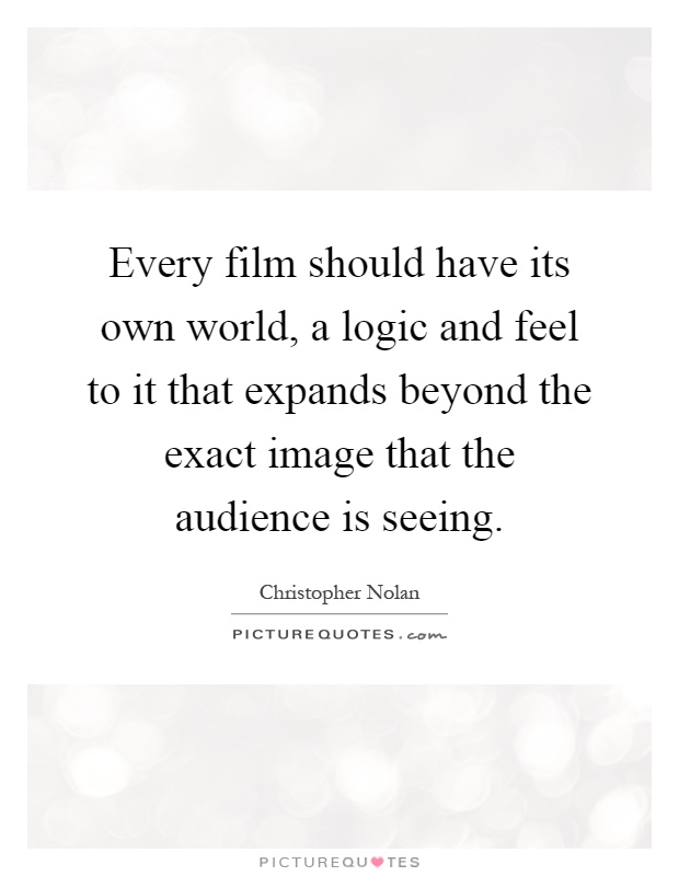 Every film should have its own world, a logic and feel to it that expands beyond the exact image that the audience is seeing Picture Quote #1