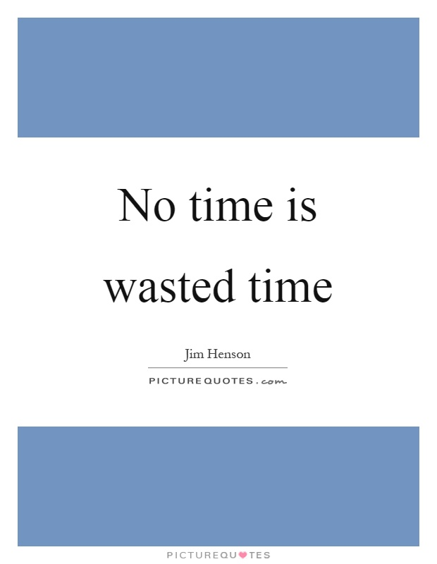 No time is wasted time Picture Quote #1