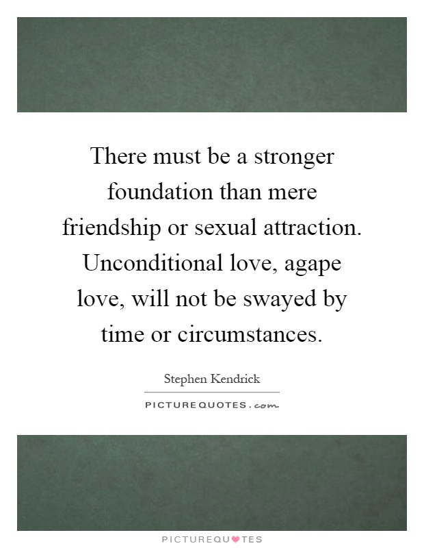 There must be a stronger foundation than mere friendship or sexual attraction. Unconditional love, agape love, will not be swayed by time or circumstances Picture Quote #1