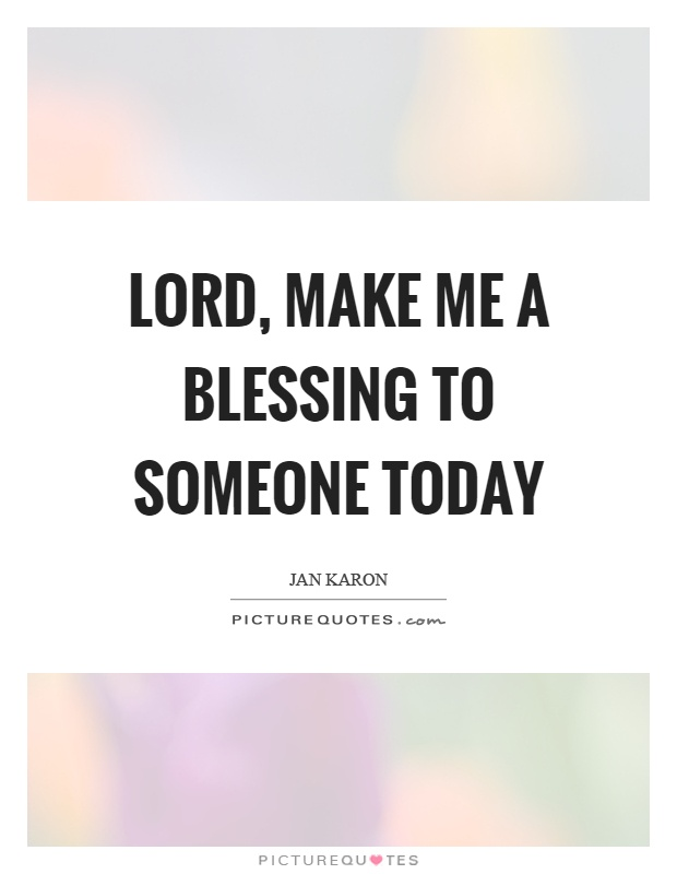 Lord, make me a blessing to someone today Picture Quote #1