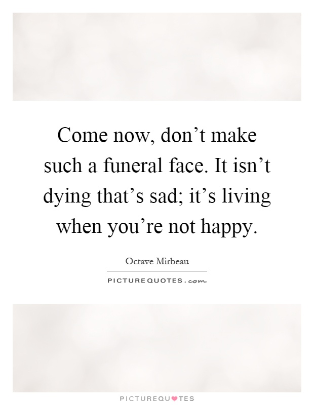 Come now, don't make such a funeral face. It isn't dying that's sad; it's living when you're not happy Picture Quote #1
