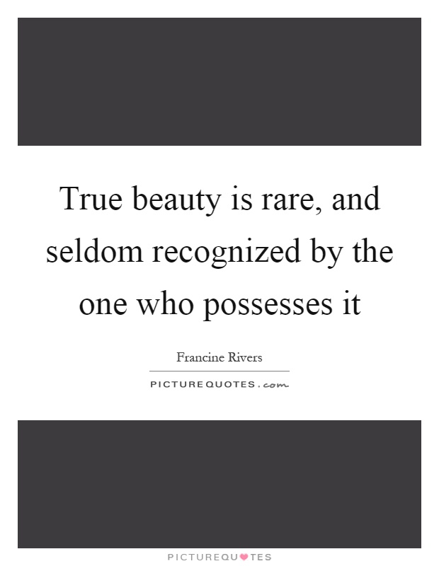 True beauty is rare, and seldom recognized by the one who possesses it Picture Quote #1