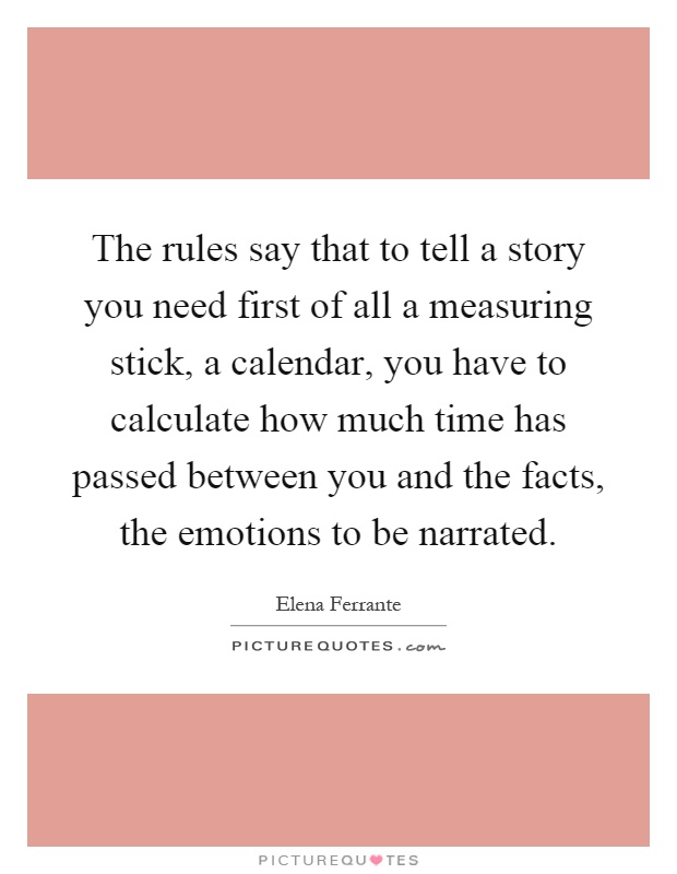 The rules say that to tell a story you need first of all a measuring stick, a calendar, you have to calculate how much time has passed between you and the facts, the emotions to be narrated Picture Quote #1