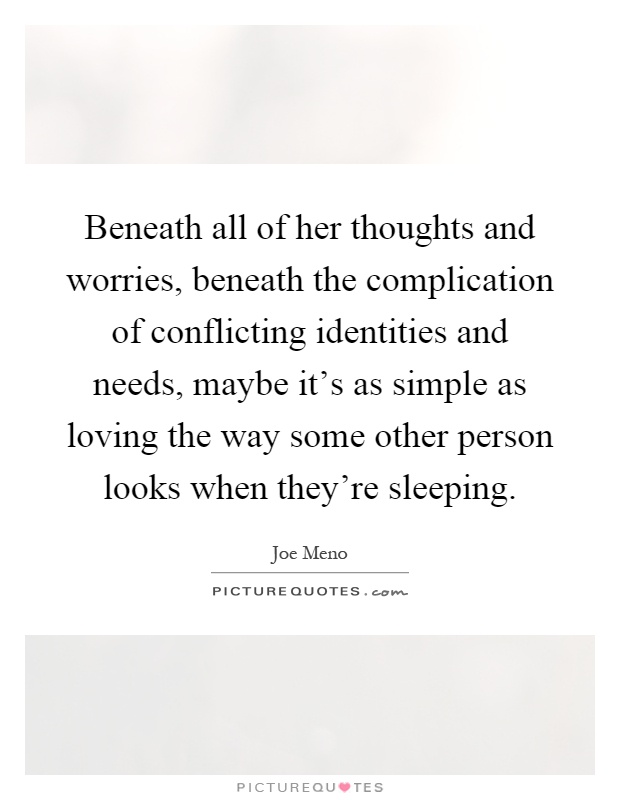 Beneath all of her thoughts and worries, beneath the complication of conflicting identities and needs, maybe it's as simple as loving the way some other person looks when they're sleeping Picture Quote #1