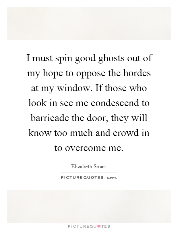 I must spin good ghosts out of my hope to oppose the hordes at my window. If those who look in see me condescend to barricade the door, they will know too much and crowd in to overcome me Picture Quote #1