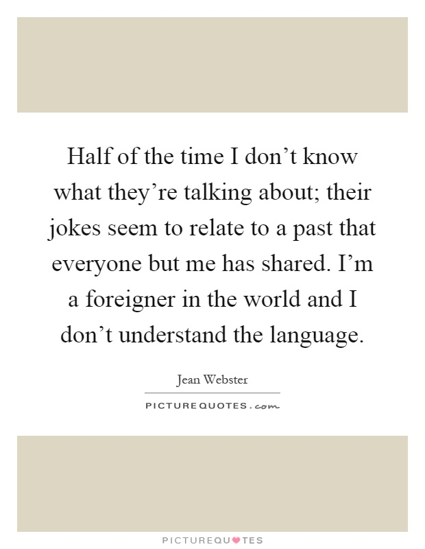 Half of the time I don't know what they're talking about; their jokes seem to relate to a past that everyone but me has shared. I'm a foreigner in the world and I don't understand the language Picture Quote #1