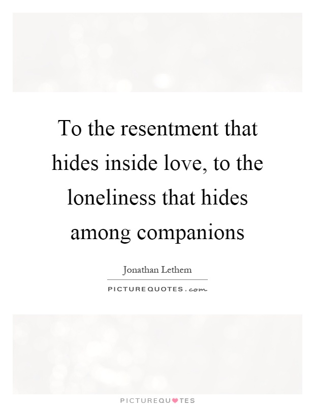To the resentment that hides inside love, to the loneliness that hides among companions Picture Quote #1