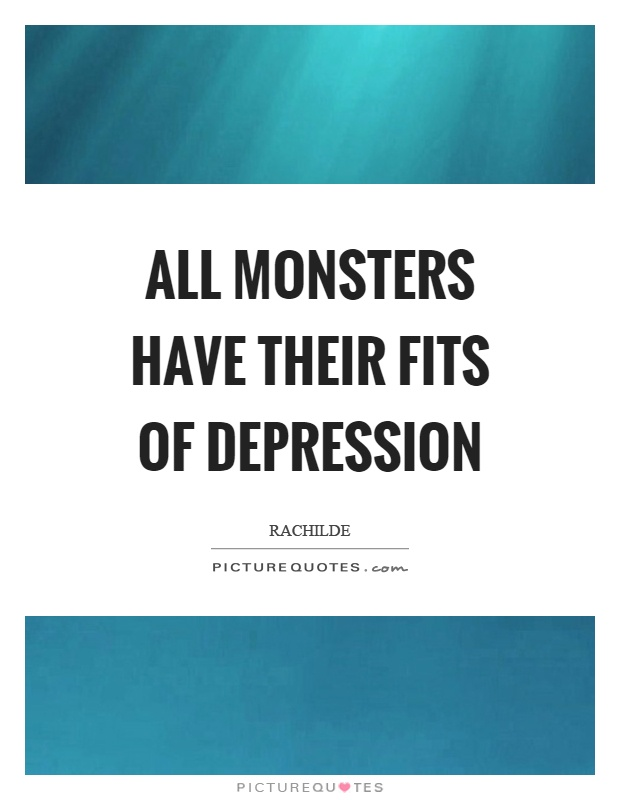 All monsters have their fits of depression Picture Quote #1