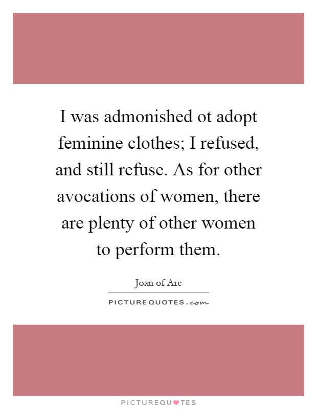 I was admonished ot adopt feminine clothes; I refused, and still refuse. As for other avocations of women, there are plenty of other women to perform them Picture Quote #1