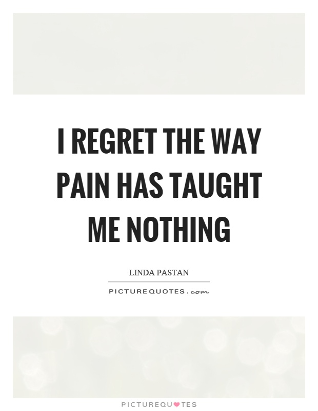 I regret the way pain has taught me nothing Picture Quote #1
