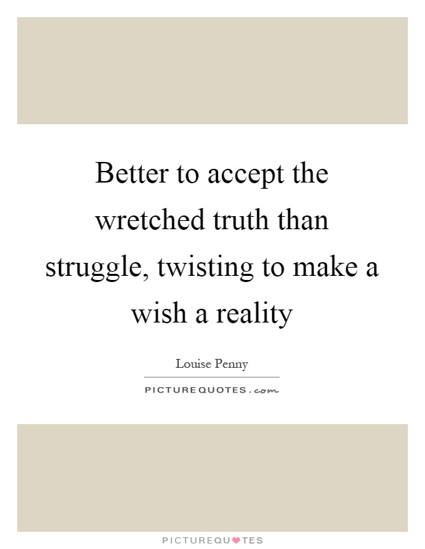 Better to accept the wretched truth than struggle, twisting to make a wish a reality Picture Quote #1
