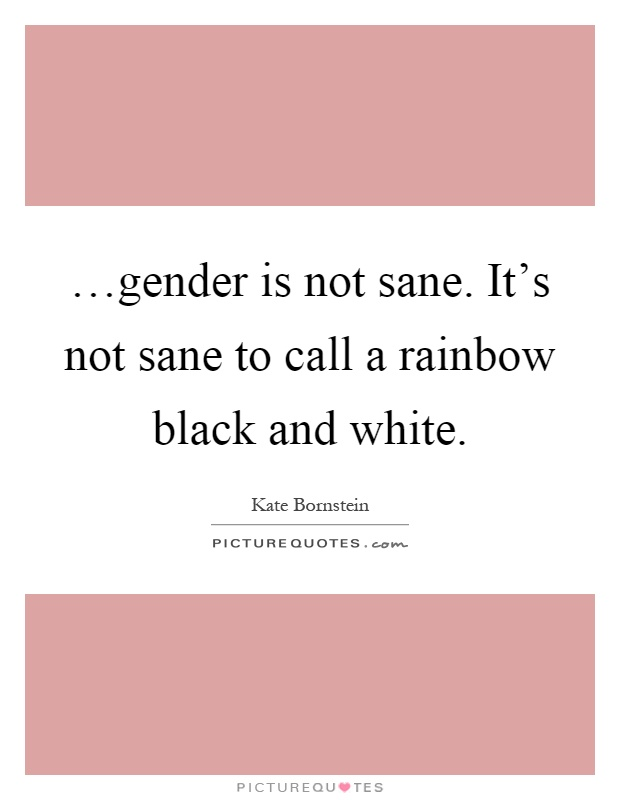 …gender is not sane. It's not sane to call a rainbow black and white Picture Quote #1