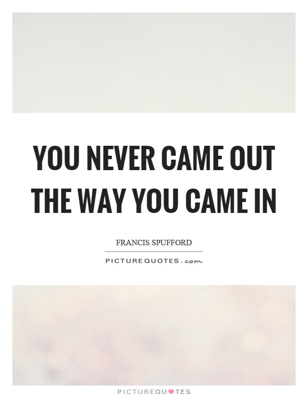 You never came out the way you came in Picture Quote #1