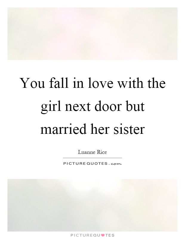 You fall in love with the girl next door but married her sister Picture Quote #1