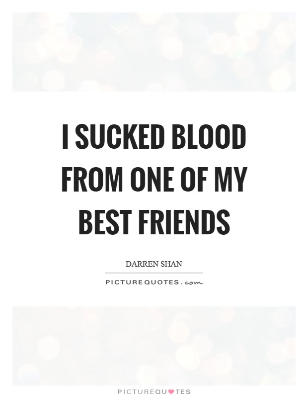 I sucked blood from one of my best friends Picture Quote #1