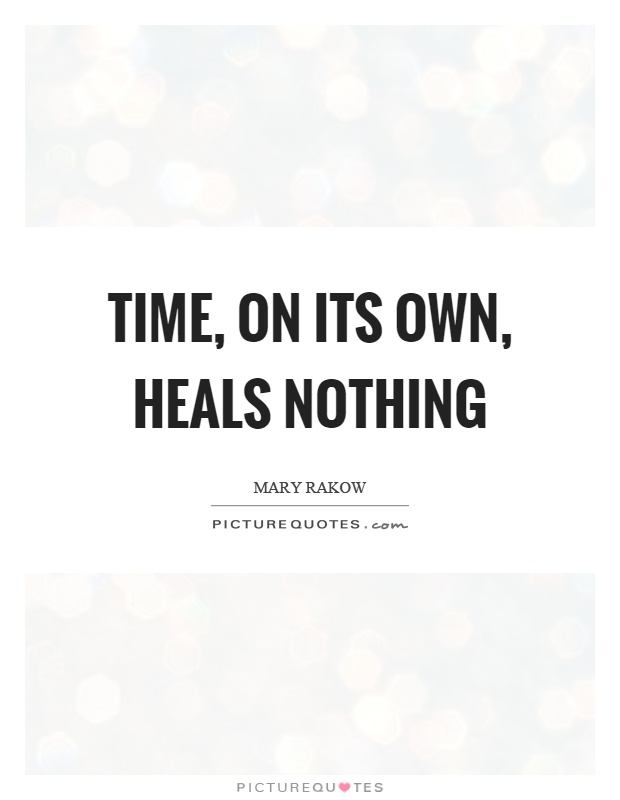 Time, on its own, heals nothing Picture Quote #1