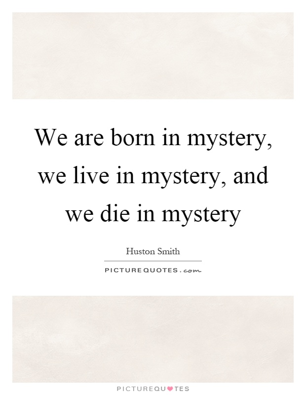 We are born in mystery, we live in mystery, and we die in mystery Picture Quote #1